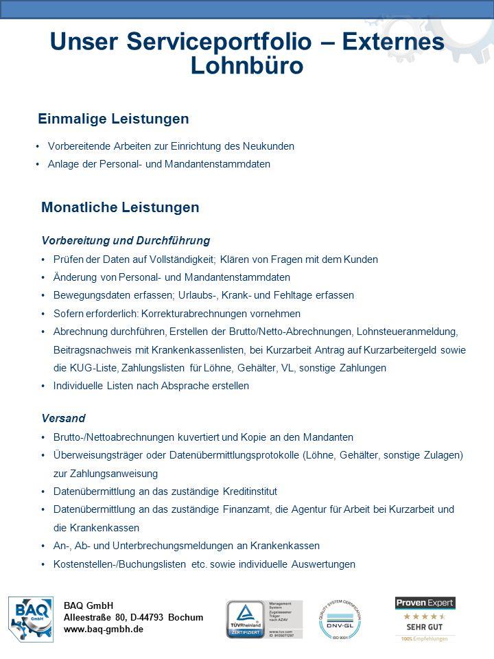 Unser Serviceportfolio – Externes Lohnbüro BAQ GmbH Alleestraße 80, D-44793 Bochum www.baq-gmbh.de Einmalige Leistungen Vorbereitende Arbeiten zur Einrichtung des Neukunden Anlage der Personal- und Mandantenstammdaten Monatliche Leistungen Vorbereitung und Durchführung Prüfen der Daten auf Vollständigkeit; Klären von Fragen mit dem Kunden Änderung von Personal- und Mandantenstammdaten Bewegungsdaten erfassen; Urlaubs-, Krank- und Fehltage erfassen Sofern erforderlich: Korrekturabrechnungen vornehmen Abrechnung durchführen, Erstellen der Brutto/Netto-Abrechnungen, Lohnsteueranmeldung, Beitragsnachweis mit Krankenkassenlisten, bei Kurzarbeit Antrag auf Kurzarbeitergeld sowie die KUG-Liste, Zahlungslisten für Löhne, Gehälter, VL, sonstige Zahlungen Individuelle Listen nach Absprache erstellen Versand Brutto-/Nettoabrechnungen kuvertiert und Kopie an den Mandanten Überweisungsträger oder Datenübermittlungsprotokolle (Löhne, Gehälter, sonstige Zulagen) zur Zahlungsanweisung Datenübermittlung an das zuständige Kreditinstitut Datenübermittlung an das zuständige Finanzamt, die Agentur für Arbeit bei Kurzarbeit und die Krankenkassen An-, Ab- und Unterbrechungsmeldungen an Krankenkassen Kostenstellen-/Buchungslisten etc.
