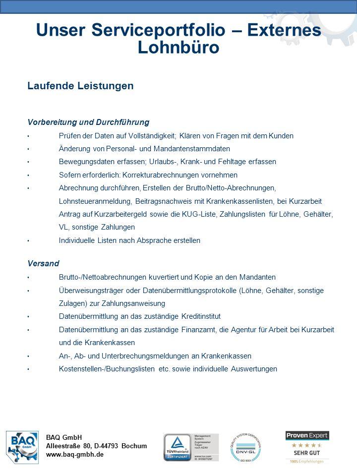 Unser Serviceportfolio – Externes Lohnbüro BAQ GmbH Alleestraße 80, D-44793 Bochum www.baq-gmbh.de Laufende Leistungen Vorbereitung und Durchführung Prüfen der Daten auf Vollständigkeit; Klären von Fragen mit dem Kunden Änderung von Personal- und Mandantenstammdaten Bewegungsdaten erfassen; Urlaubs-, Krank- und Fehltage erfassen Sofern erforderlich: Korrekturabrechnungen vornehmen Abrechnung durchführen, Erstellen der Brutto/Netto-Abrechnungen, Lohnsteueranmeldung, Beitragsnachweis mit Krankenkassenlisten, bei Kurzarbeit Antrag auf Kurzarbeitergeld sowie die KUG-Liste, Zahlungslisten für Löhne, Gehälter, VL, sonstige Zahlungen Individuelle Listen nach Absprache erstellen Versand Brutto-/Nettoabrechnungen kuvertiert und Kopie an den Mandanten Überweisungsträger oder Datenübermittlungsprotokolle (Löhne, Gehälter, sonstige Zulagen) zur Zahlungsanweisung Datenübermittlung an das zuständige Kreditinstitut Datenübermittlung an das zuständige Finanzamt, die Agentur für Arbeit bei Kurzarbeit und die Krankenkassen An-, Ab- und Unterbrechungsmeldungen an Krankenkassen Kostenstellen-/Buchungslisten etc.