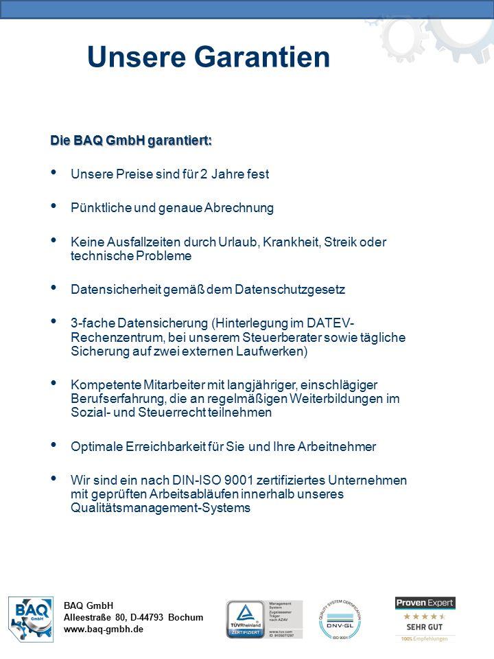BAQ GmbH Alleestraße 80, D-44793 Bochum www.baq-gmbh.de Die BAQ GmbH garantiert: Unsere Preise sind für 2 Jahre fest Pünktliche und genaue Abrechnung Keine Ausfallzeiten durch Urlaub, Krankheit, Streik oder technische Probleme Datensicherheit gemäß dem Datenschutzgesetz 3-fache Datensicherung (Hinterlegung im DATEV- Rechenzentrum, bei unserem Steuerberater sowie tägliche Sicherung auf zwei externen Laufwerken) Kompetente Mitarbeiter mit langjähriger, einschlägiger Berufserfahrung, die an regelmäßigen Weiterbildungen im Sozial- und Steuerrecht teilnehmen Optimale Erreichbarkeit für Sie und Ihre Arbeitnehmer Wir sind ein nach DIN-ISO 9001 zertifiziertes Unternehmen mit geprüften Arbeitsabläufen innerhalb unseres Qualitätsmanagement-Systems Unsere Garantien