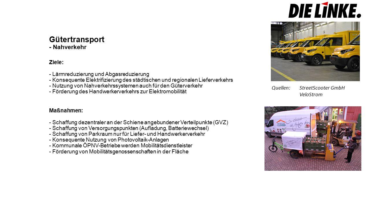 Gütertransport - Nahverkehr Ziele: - Lärmreduzierung und Abgasreduzierung - Konsequente Elektrifizierung des städtischen und regionalen Lieferverkehrs - Nutzung von Nahverkehrssystemen auch für den Güterverkehr - Förderung des Handwerkerverkehrs zur Elektromobilität Maßnahmen: - Schaffung dezentraler an der Schiene angebundener Verteilpunkte (GVZ) - Schaffung von Versorgungspunkten (Aufladung, Batteriewechsel) - Schaffung von Parkraum nur für Liefer- und Handwerkerverkehr - Konsequente Nutzung von Photovoltaik-Anlagen - Kommunale ÖPNV-Betriebe werden Mobilitätsdienstleister - Förderung von Mobilitätsgenossenschaften in der Fläche Quellen:StreetScooter GmbH VeloStrom