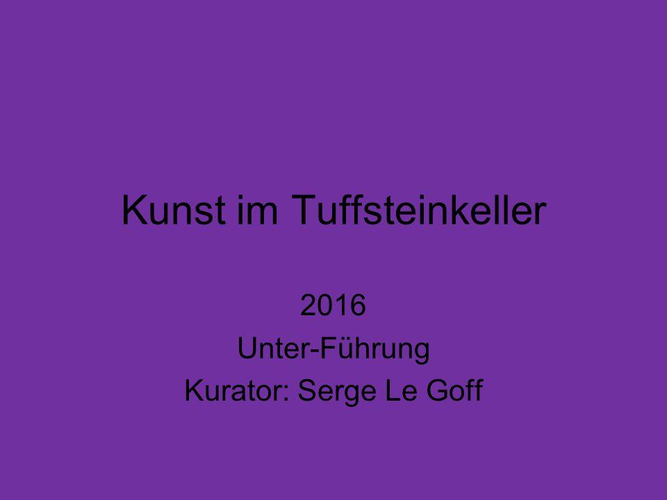 Kunst im Tuffsteinkeller 2016 Unter-Führung Kurator: Serge Le Goff
