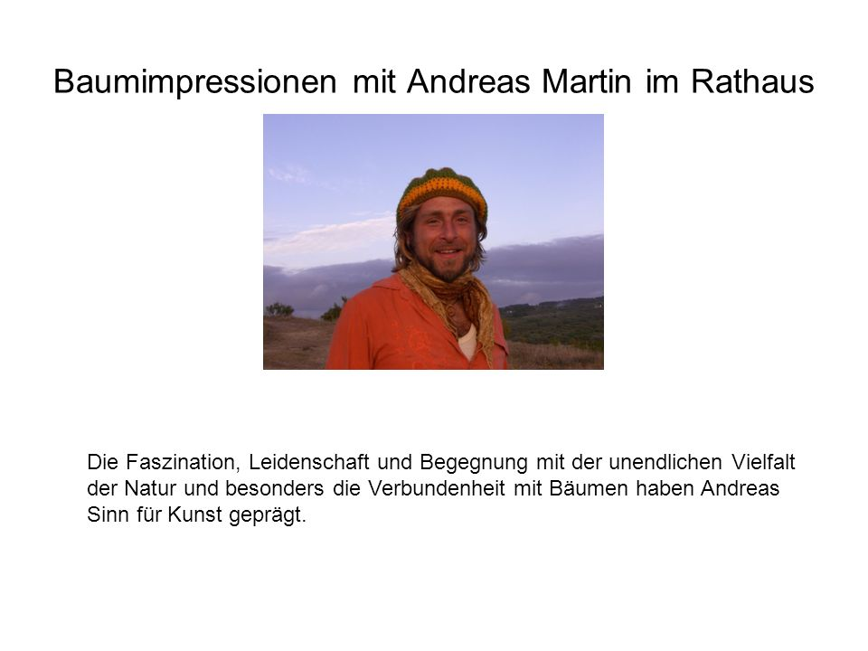 Baumimpressionen mit Andreas Martin im Rathaus Die Faszination, Leidenschaft und Begegnung mit der unendlichen Vielfalt der Natur und besonders die Ve