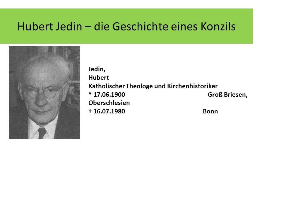 Hubert Jedin – die Geschichte eines Konzils Jedin, Hubert Katholischer Theologe und Kirchenhistoriker * 17.06.1900 Groß Briesen, Oberschlesien † 16.07.1980 Bonn