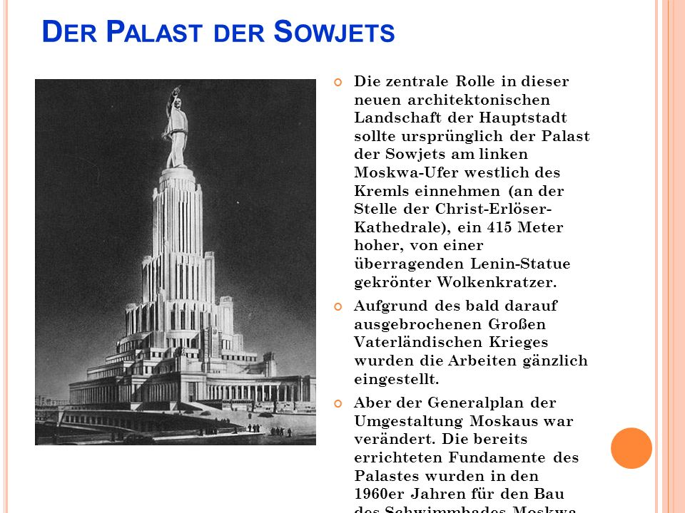 D ER P ALAST DER S OWJETS Die zentrale Rolle in dieser neuen architektonischen Landschaft der Hauptstadt sollte ursprünglich der Palast der Sowjets am linken Moskwa-Ufer westlich des Kremls einnehmen (an der Stelle der Christ-Erlöser- Kathedrale), ein 415 Meter hoher, von einer überragenden Lenin-Statue gekrönter Wolkenkratzer.