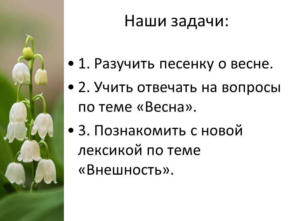 Наши задачи: 1. Разучить песенку о весне. 2. Учить отвечать на вопросы по теме «Весна». 3. Познакомить с новой лексикой по теме «Внешность».