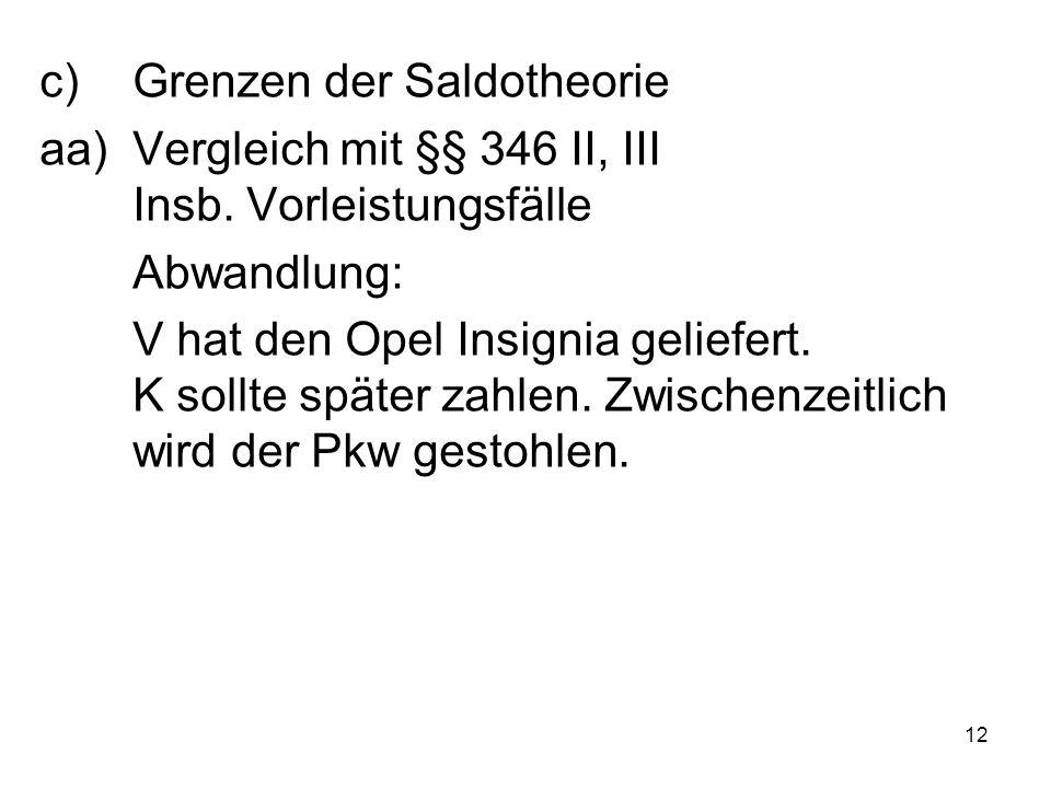 12 c)Grenzen der Saldotheorie aa)Vergleich mit §§ 346 II, III Insb. Vorleistungsfälle Abwandlung: V hat den Opel Insignia geliefert. K sollte später z