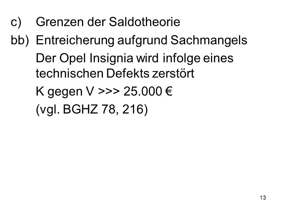 13 c)Grenzen der Saldotheorie bb)Entreicherung aufgrund Sachmangels Der Opel Insignia wird infolge eines technischen Defekts zerstört K gegen V >>> 25.000 € (vgl.