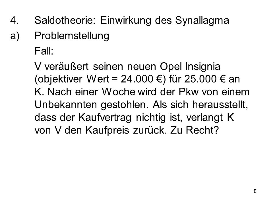 8 4.Saldotheorie: Einwirkung des Synallagma a)Problemstellung Fall: V veräußert seinen neuen Opel Insignia (objektiver Wert = 24.000 €) für 25.000 € an K.