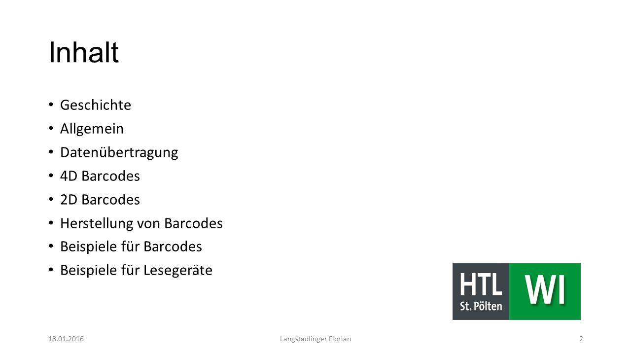 Inhalt Geschichte Allgemein Datenübertragung 4D Barcodes 2D Barcodes Herstellung von Barcodes Beispiele für Barcodes Beispiele für Lesegeräte 18.01.2016Langstadlinger Florian2