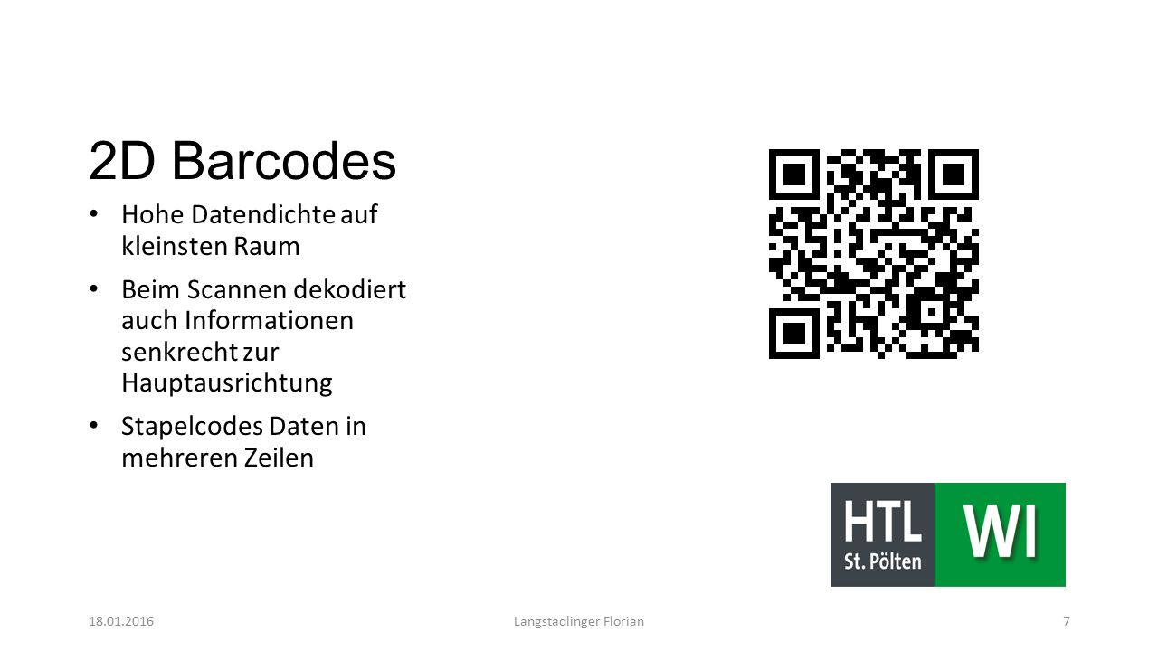 2D Barcodes Hohe Datendichte auf kleinsten Raum Beim Scannen dekodiert auch Informationen senkrecht zur Hauptausrichtung Stapelcodes Daten in mehreren Zeilen 18.01.2016Langstadlinger Florian7