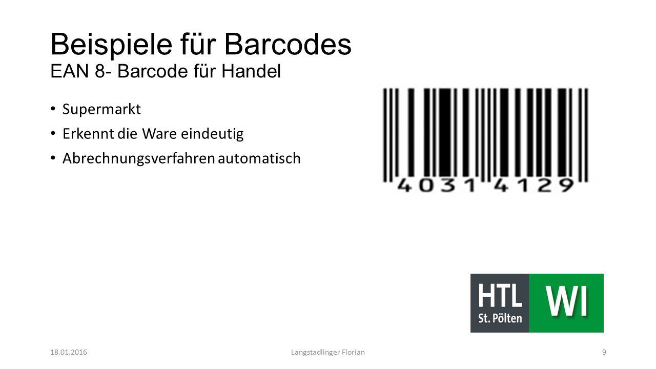 Beispiele für Barcodes EAN 8- Barcode für Handel Supermarkt Erkennt die Ware eindeutig Abrechnungsverfahren automatisch 18.01.2016Langstadlinger Florian9