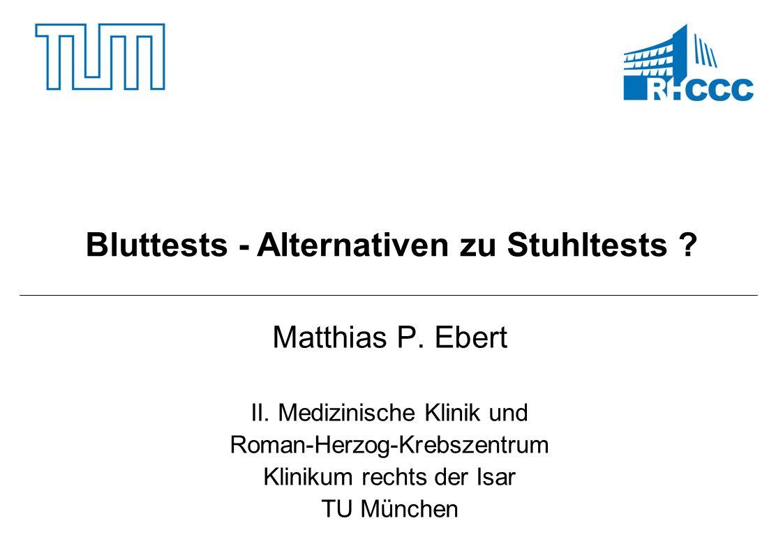 Matthias P. Ebert II. Medizinische Klinik und Roman-Herzog-Krebszentrum Klinikum rechts der Isar TU München Bluttests - Alternativen zu Stuhltests ?