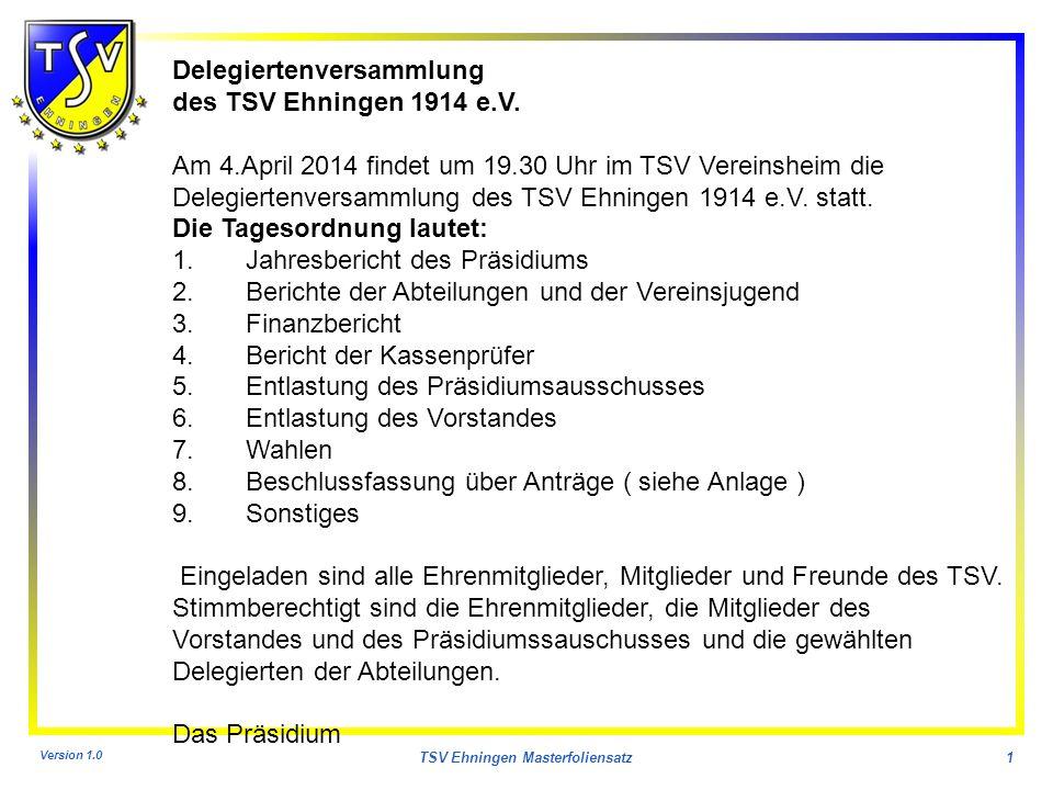 Version 1.0 TSV Ehningen Masterfoliensatz1 Delegiertenversammlung des TSV Ehningen 1914 e.V. Am 4.April 2014 findet um 19.30 Uhr im TSV Vereinsheim di