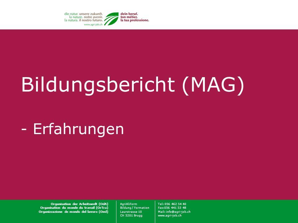 Organisation der Arbeitswelt (OdA)AgriAliFormTel: 056 462 54 40 Organisation du monde du travail (OrTra)Bildung / FormationFax:056 441 53 48 Organizzazione de mondo del lavoro (Oml)Laurstrasse 10Mail: info@agri-job.ch CH 5201 Bruggwww.agri-job.ch Bildungsbericht (MAG) - Erfahrungen