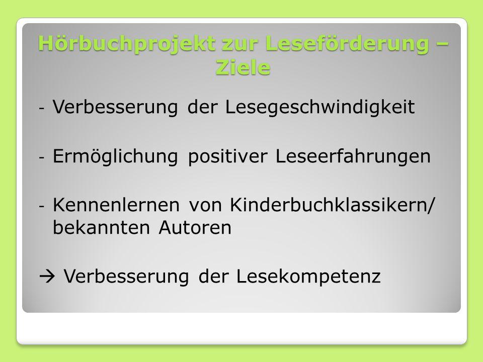 Hörbuchprojekt zur Leseförderung – Ziele - Verbesserung der Lesegeschwindigkeit - Ermöglichung positiver Leseerfahrungen - Kennenlernen von Kinderbuchklassikern/ bekannten Autoren  Verbesserung der Lesekompetenz