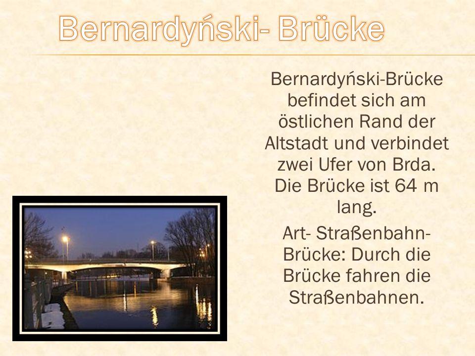 Bernardyński-Brücke befindet sich am östlichen Rand der Altstadt und verbindet zwei Ufer von Brda. Die Brücke ist 64 m lang. Art- Straßenbahn- Brücke: