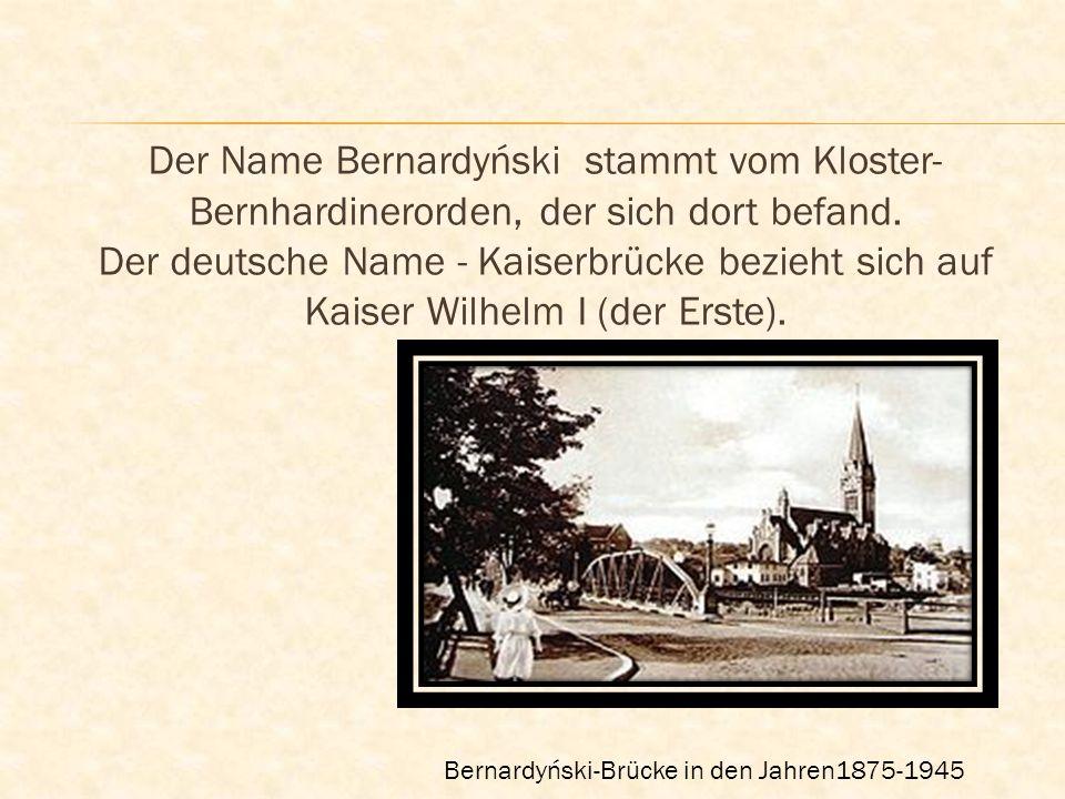 Der Name Bernardyński stammt vom Kloster- Bernhardinerorden, der sich dort befand. Der deutsche Name - Kaiserbrücke bezieht sich auf Kaiser Wilhelm I