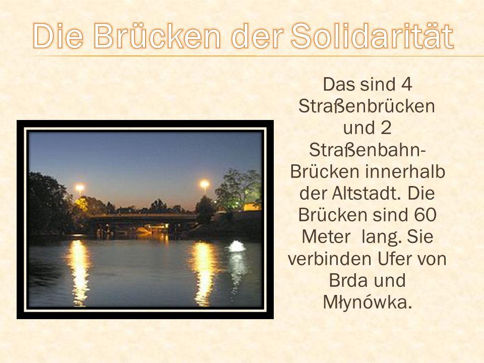 Das sind 4 Straßenbrücken und 2 Straßenbahn- Brücken innerhalb der Altstadt. Die Brücken sind 60 Meter lang. Sie verbinden Ufer von Brda und Młynówka.