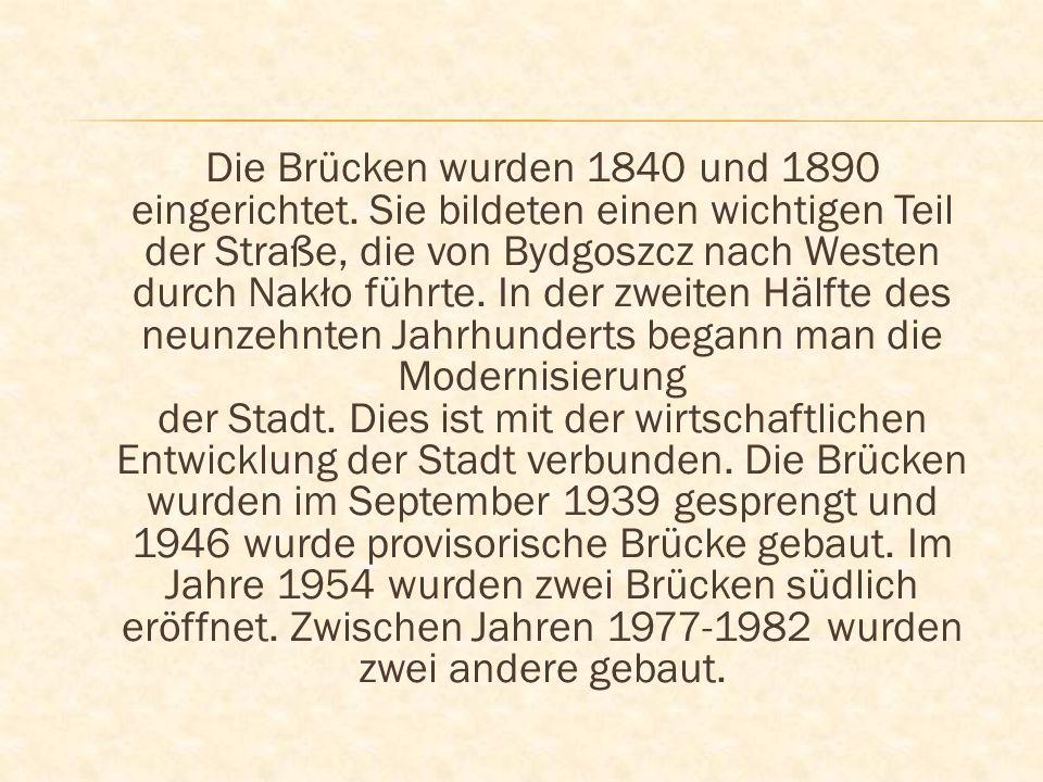 Die Brücken wurden 1840 und 1890 eingerichtet. Sie bildeten einen wichtigen Teil der Straße, die von Bydgoszcz nach Westen durch Nakło führte. In der