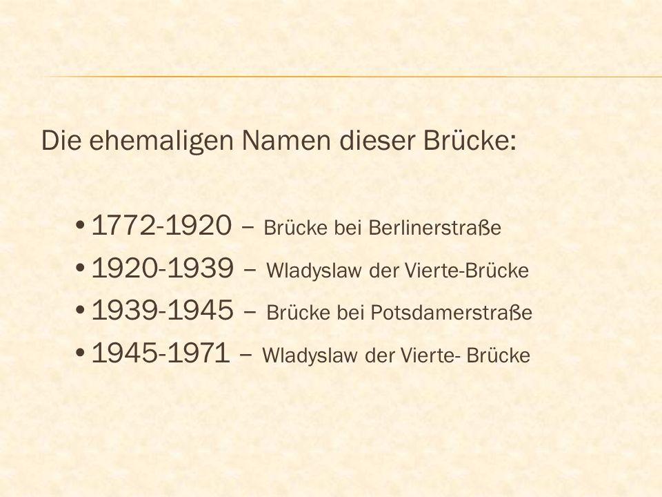 Die ehemaligen Namen dieser Brücke: 1772-1920 – Brücke bei Berlinerstraße 1920-1939 – Wladyslaw der Vierte-Brücke 1939-1945 – Brücke bei Potsdamerstraße 1945-1971 – Wladyslaw der Vierte- Brücke