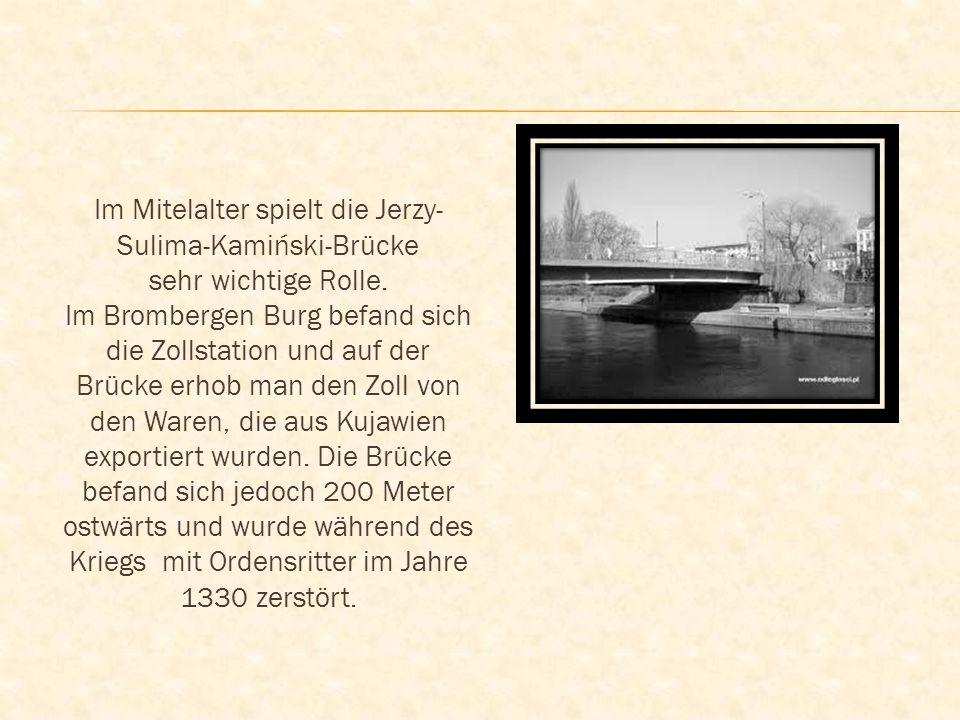 Im Mitelalter spielt die Jerzy- Sulima-Kamiński-Brücke sehr wichtige Rolle. Im Brombergen Burg befand sich die Zollstation und auf der Brücke erhob ma