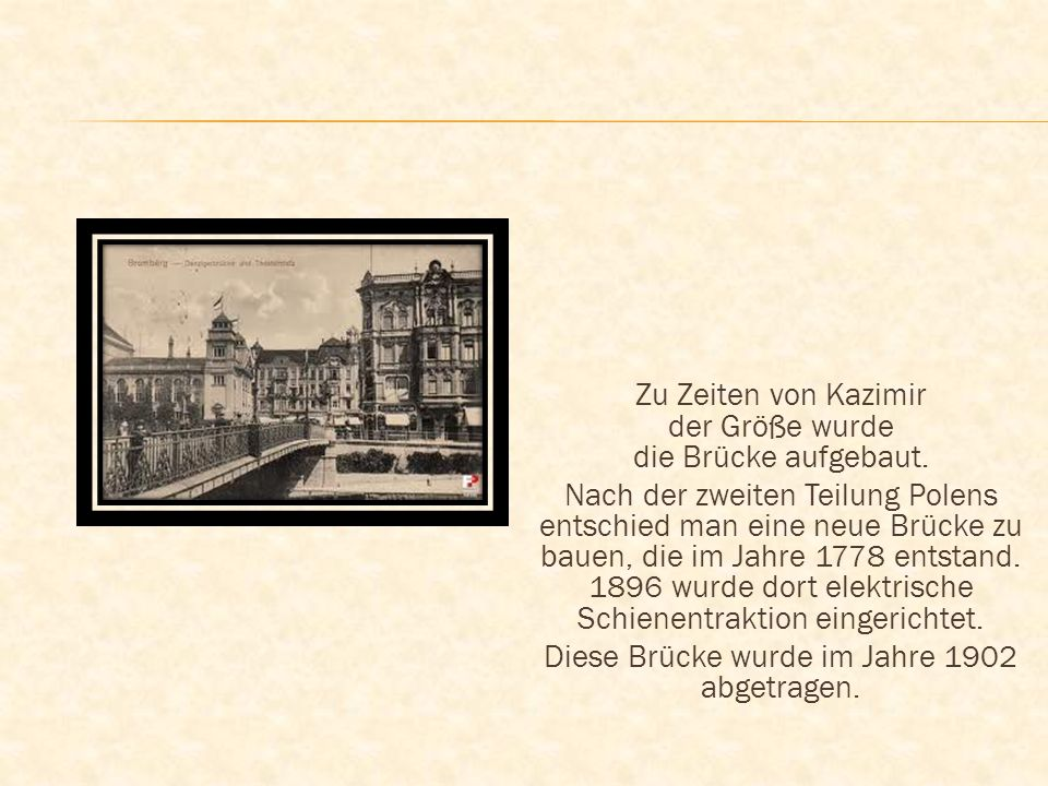Zu Zeiten von Kazimir der Größe wurde die Brücke aufgebaut. Nach der zweiten Teilung Polens entschied man eine neue Brücke zu bauen, die im Jahre 1778