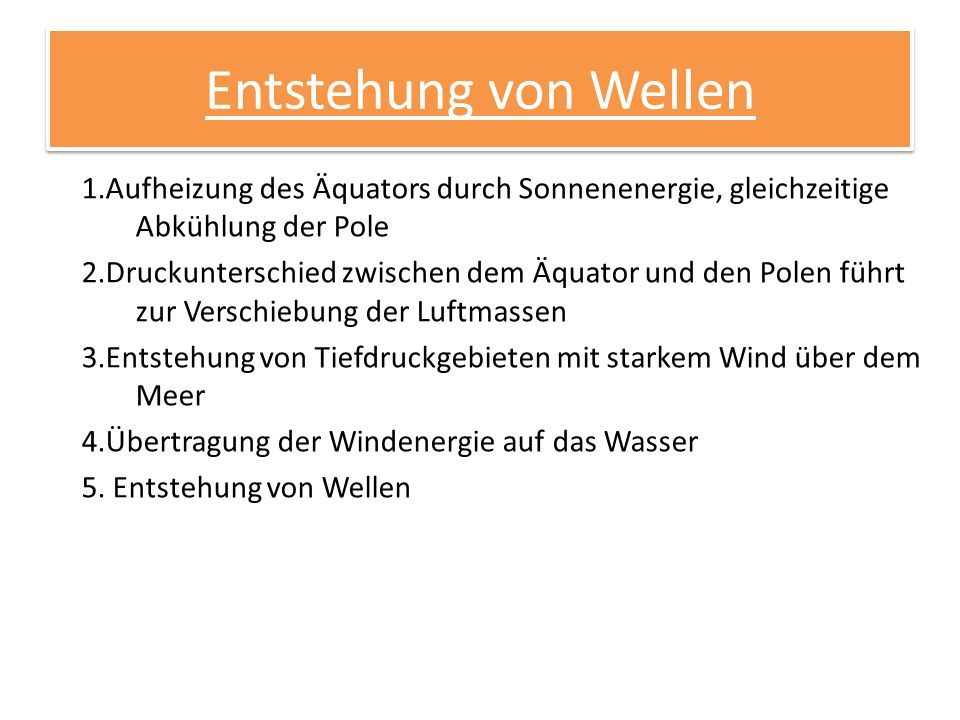 Entstehung von Wellen 1.Aufheizung des Äquators durch Sonnenenergie, gleichzeitige Abkühlung der Pole 2.Druckunterschied zwischen dem Äquator und den Polen führt zur Verschiebung der Luftmassen 3.Entstehung von Tiefdruckgebieten mit starkem Wind über dem Meer 4.Übertragung der Windenergie auf das Wasser 5.