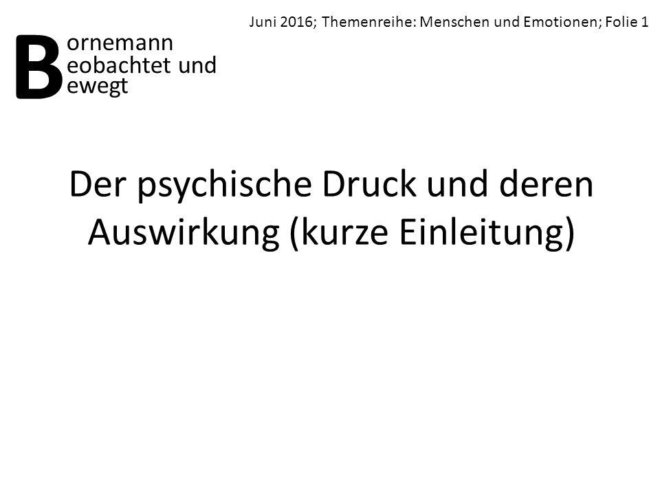 Der psychische Druck und deren Auswirkung (kurze Einleitung) B ornemann ewegt Juni 2016; Themenreihe: Menschen und Emotionen; Folie 1 eobachtet und
