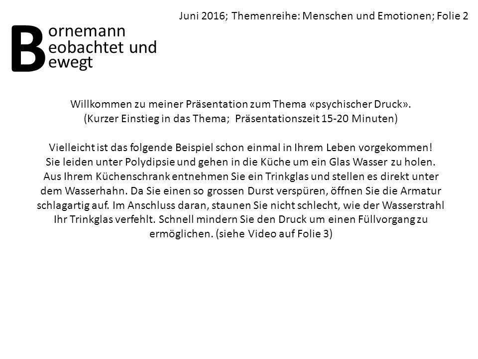 Juni 2016; Themenreihe: Menschen und Emotionen; Folie 2 B ornemann ewegt eobachtet und Willkommen zu meiner Präsentation zum Thema «psychischer Druck».