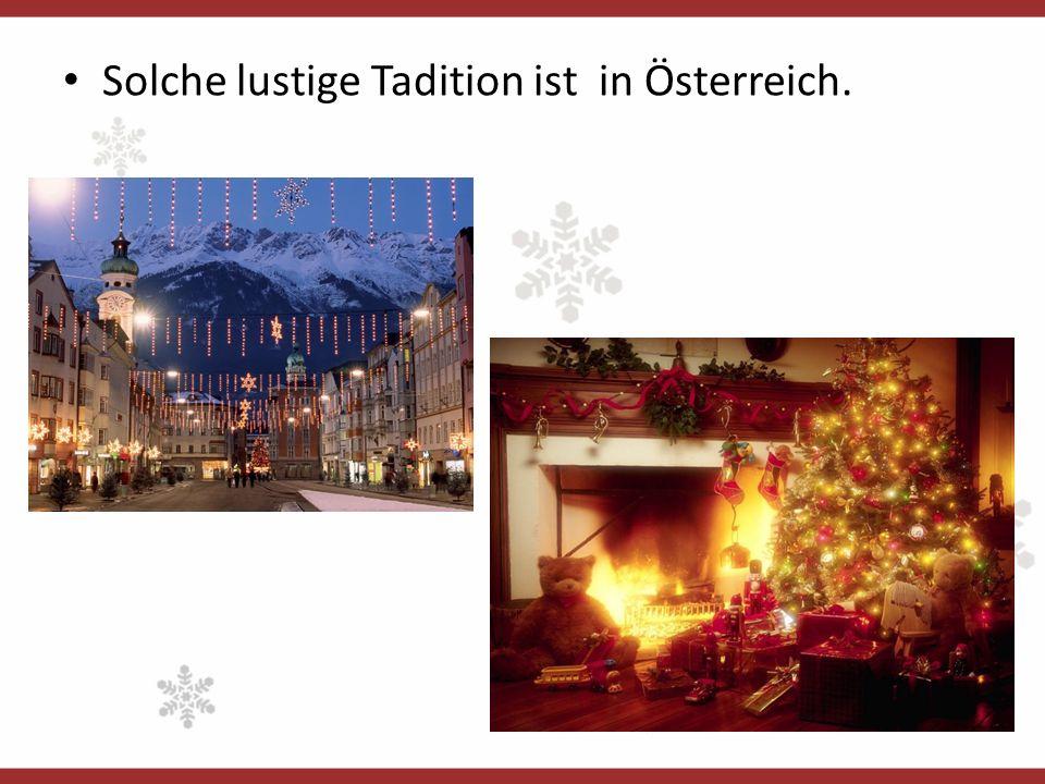 Solche lustige Tadition ist in Österreich.