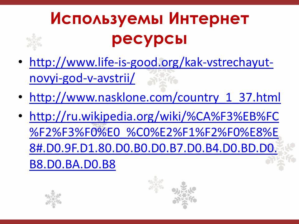 Используемы Интернет ресурсы http://www.life-is-good.org/kak-vstrechayut- novyi-god-v-avstrii/ http://www.life-is-good.org/kak-vstrechayut- novyi-god-v-avstrii/ http://www.nasklone.com/country_1_37.html http://ru.wikipedia.org/wiki/%CA%F3%EB%FC %F2%F3%F0%E0_%C0%E2%F1%F2%F0%E8%E 8#.D0.9F.D1.80.D0.B0.D0.B7.D0.B4.D0.BD.D0.