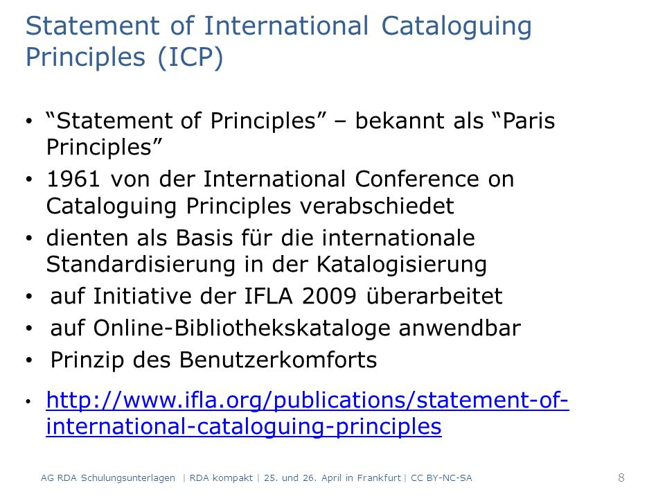 Statement of International Cataloguing Principles (ICP) Statement of Principles – bekannt als Paris Principles 1961 von der International Conference on Cataloguing Principles verabschiedet dienten als Basis für die internationale Standardisierung in der Katalogisierung auf Initiative der IFLA 2009 überarbeitet auf Online-Bibliothekskataloge anwendbar Prinzip des Benutzerkomforts http://www.ifla.org/publications/statement-of- international-cataloguing-principles http://www.ifla.org/publications/statement-of- international-cataloguing-principles AG RDA Schulungsunterlagen | RDA kompakt | 25.