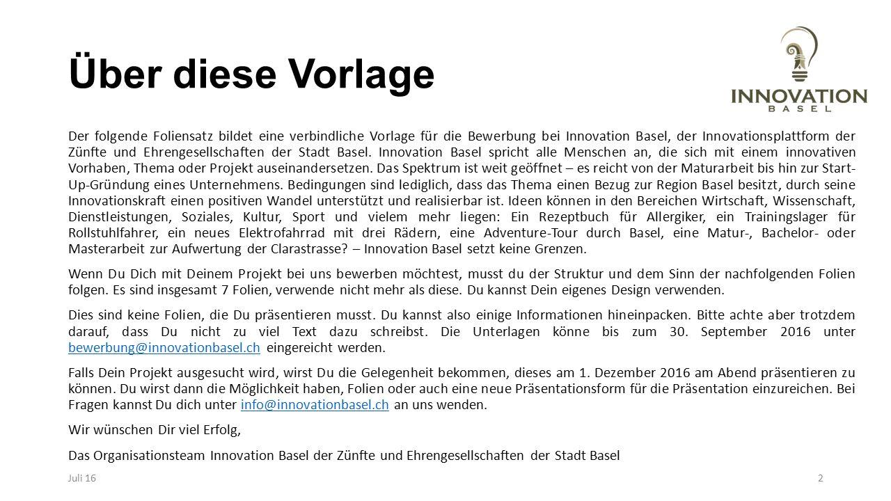 Über diese Vorlage Der folgende Foliensatz bildet eine verbindliche Vorlage für die Bewerbung bei Innovation Basel, der Innovationsplattform der Zünfte und Ehrengesellschaften der Stadt Basel.