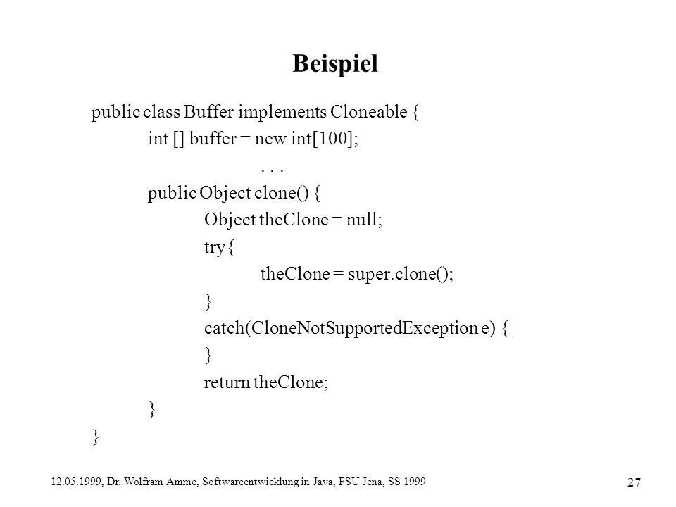 12.05.1999, Dr. Wolfram Amme, Softwareentwicklung in Java, FSU Jena, SS 1999 27 Beispiel public class Buffer implements Cloneable { int [] buffer = ne