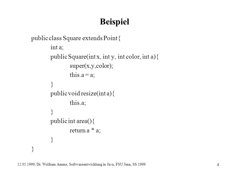 12.05.1999, Dr. Wolfram Amme, Softwareentwicklung in Java, FSU Jena, SS 1999 4 Beispiel public class Square extends Point{ int a; public Square(int x,