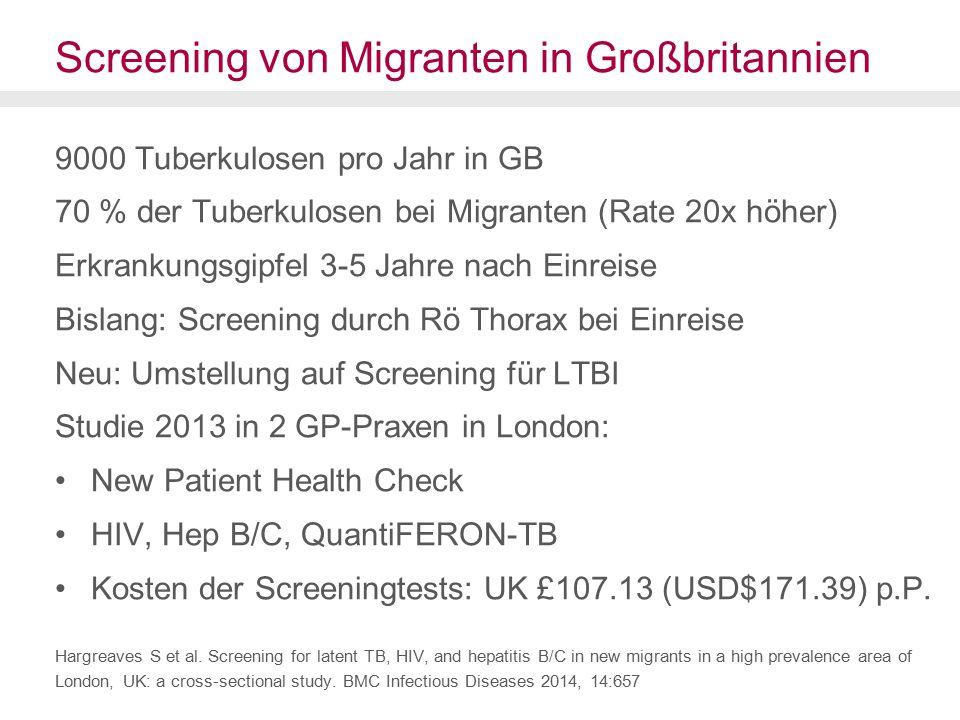 Screening von Migranten in Großbritannien 9000 Tuberkulosen pro Jahr in GB 70 % der Tuberkulosen bei Migranten (Rate 20x höher) Erkrankungsgipfel 3-5 Jahre nach Einreise Bislang: Screening durch Rö Thorax bei Einreise Neu: Umstellung auf Screening für LTBI Studie 2013 in 2 GP-Praxen in London: New Patient Health Check HIV, Hep B/C, QuantiFERON-TB Kosten der Screeningtests: UK £107.13 (USD$171.39) p.P.
