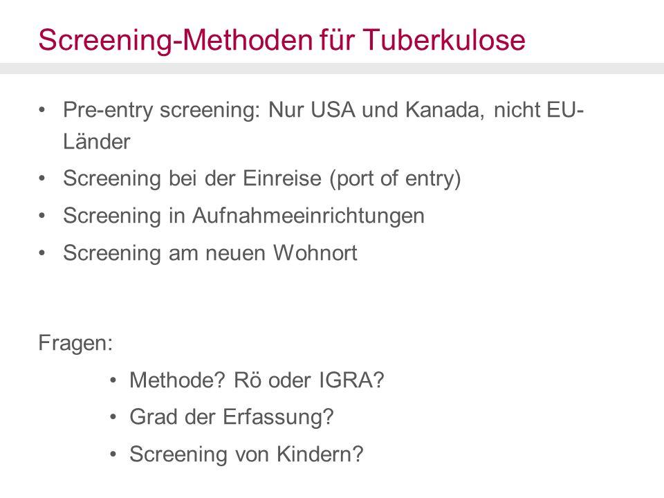 Screening-Methoden für Tuberkulose Pre-entry screening: Nur USA und Kanada, nicht EU- Länder Screening bei der Einreise (port of entry) Screening in Aufnahmeeinrichtungen Screening am neuen Wohnort Fragen: Methode.