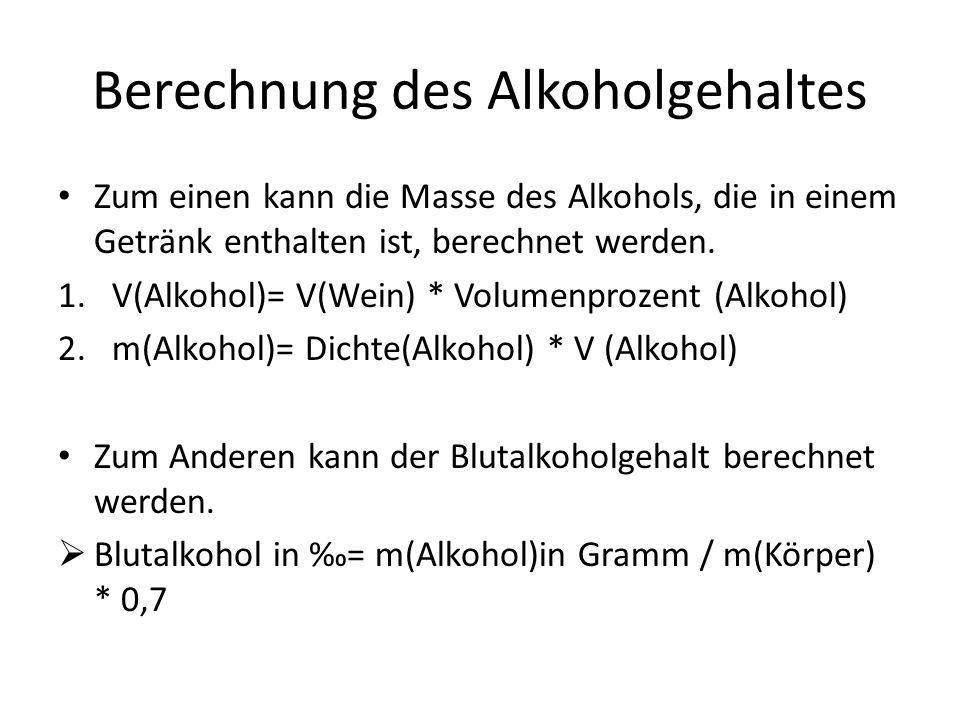 Berechnung des Alkoholgehaltes Zum einen kann die Masse des Alkohols, die in einem Getränk enthalten ist, berechnet werden. 1.V(Alkohol)= V(Wein) * Vo