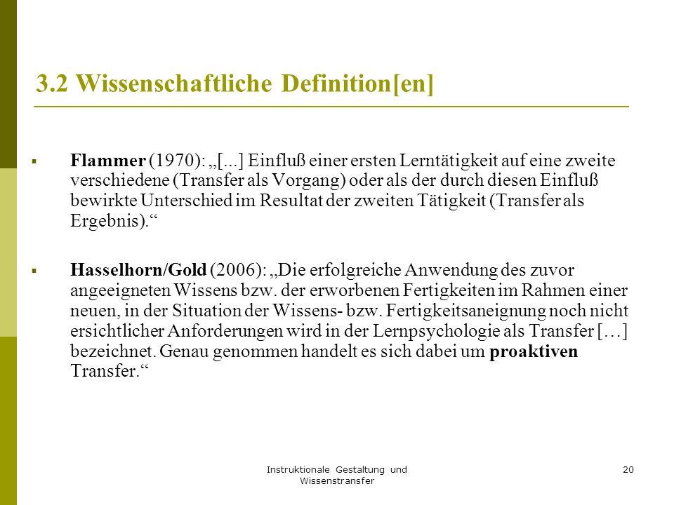 """Instruktionale Gestaltung und Wissenstransfer 20 3.2 Wissenschaftliche Definition[en]  Flammer (1970): """"[...] Einfluß einer ersten Lerntätigkeit auf eine zweite verschiedene (Transfer als Vorgang) oder als der durch diesen Einfluß bewirkte Unterschied im Resultat der zweiten Tätigkeit (Transfer als Ergebnis).  Hasselhorn/Gold (2006): """"Die erfolgreiche Anwendung des zuvor angeeigneten Wissens bzw."""