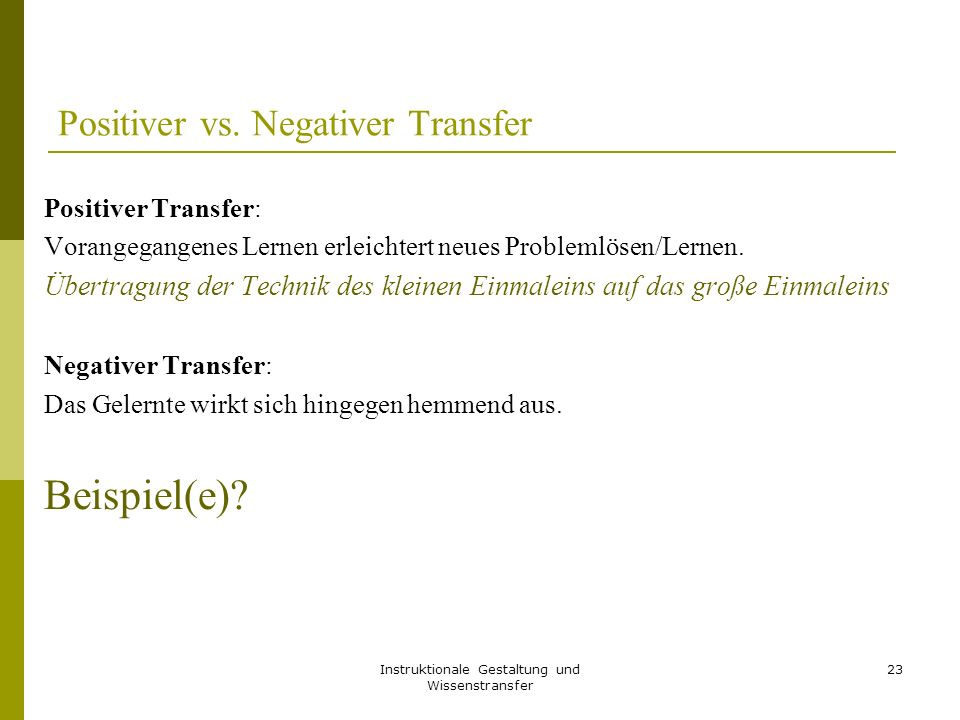 Instruktionale Gestaltung und Wissenstransfer 23 Positiver vs. Negativer Transfer Positiver Transfer: Vorangegangenes Lernen erleichtert neues Problem