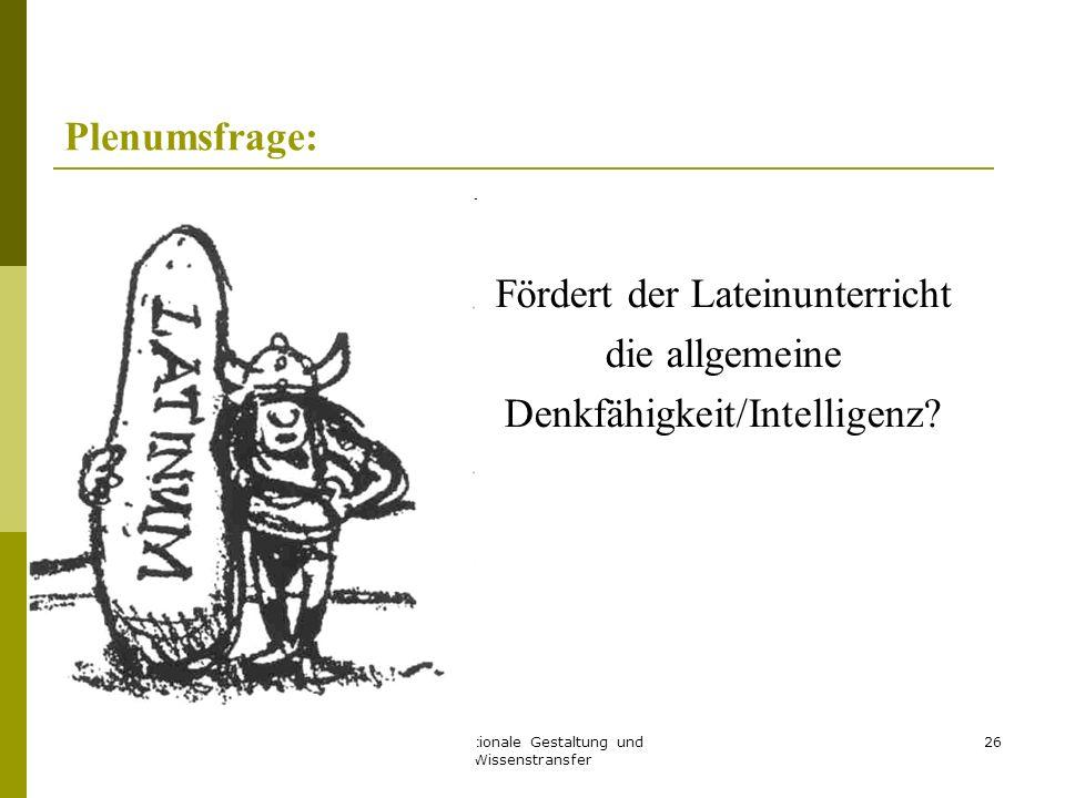 Instruktionale Gestaltung und Wissenstransfer 26 Plenumsfrage: Fördert der Lateinunterricht die allgemeine Denkfähigkeit/Intelligenz?