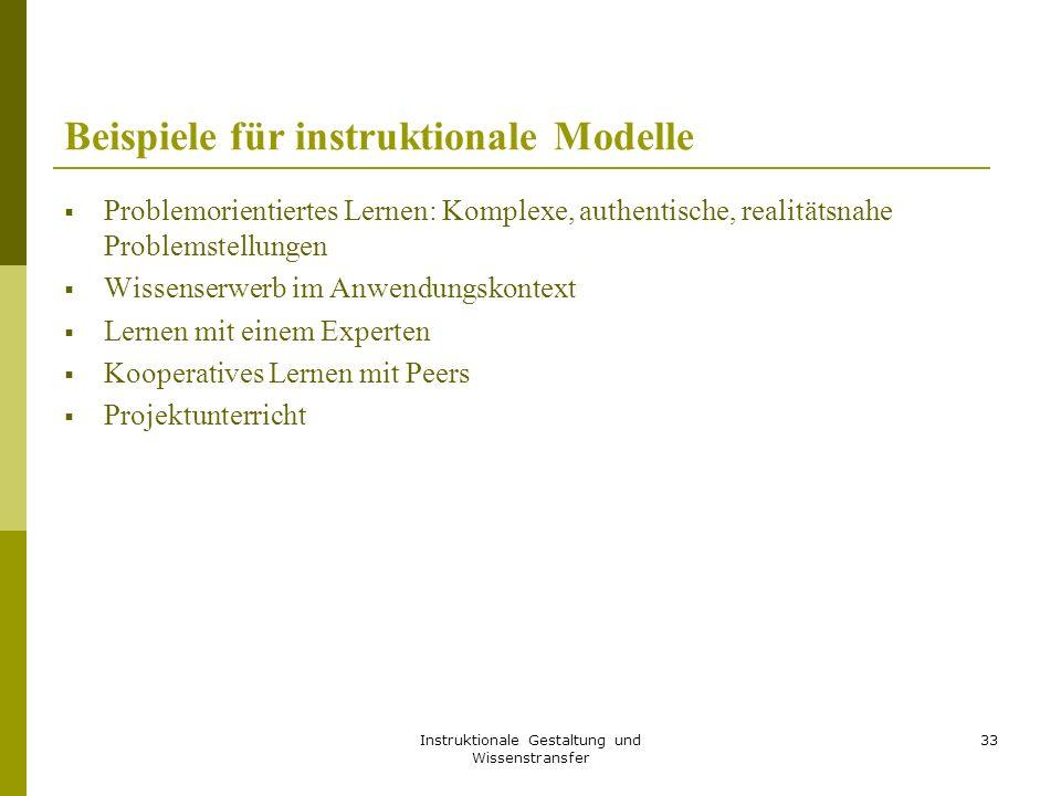 Instruktionale Gestaltung und Wissenstransfer 33 Beispiele für instruktionale Modelle  Problemorientiertes Lernen: Komplexe, authentische, realitätsn