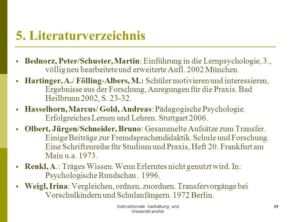Instruktionale Gestaltung und Wissenstransfer 34 5. Literaturverzeichnis  Bednorz, Peter/Schuster, Martin: Einführung in die Lernpsychologie, 3., völ