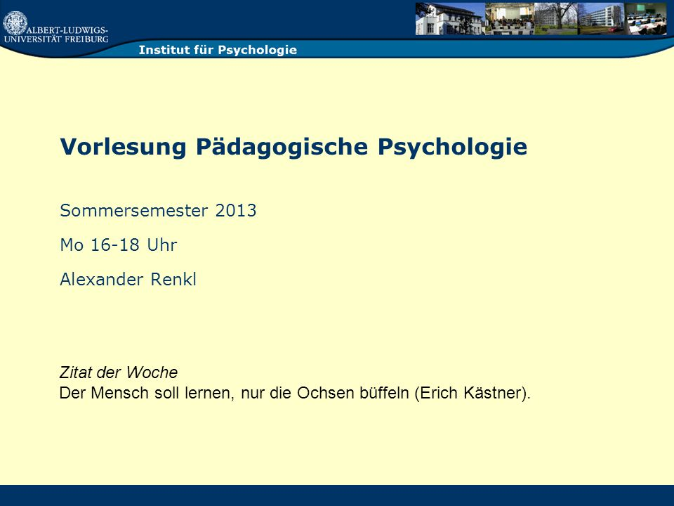 Vorlesung Pädagogische Psychologie Sommersemester 2013 Mo 16-18 Uhr Alexander Renkl Zitat der Woche Der Mensch soll lernen, nur die Ochsen büffeln (Erich Kästner).