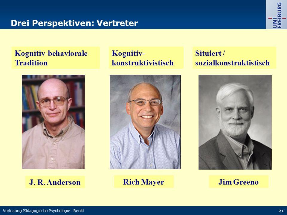 Vorlesung Pädagogische Psychologie - Renkl 21 Drei Perspektiven: Vertreter Kognitiv-behaviorale Tradition Kognitiv- konstruktivistisch Situiert / sozialkonstruktistisch J.
