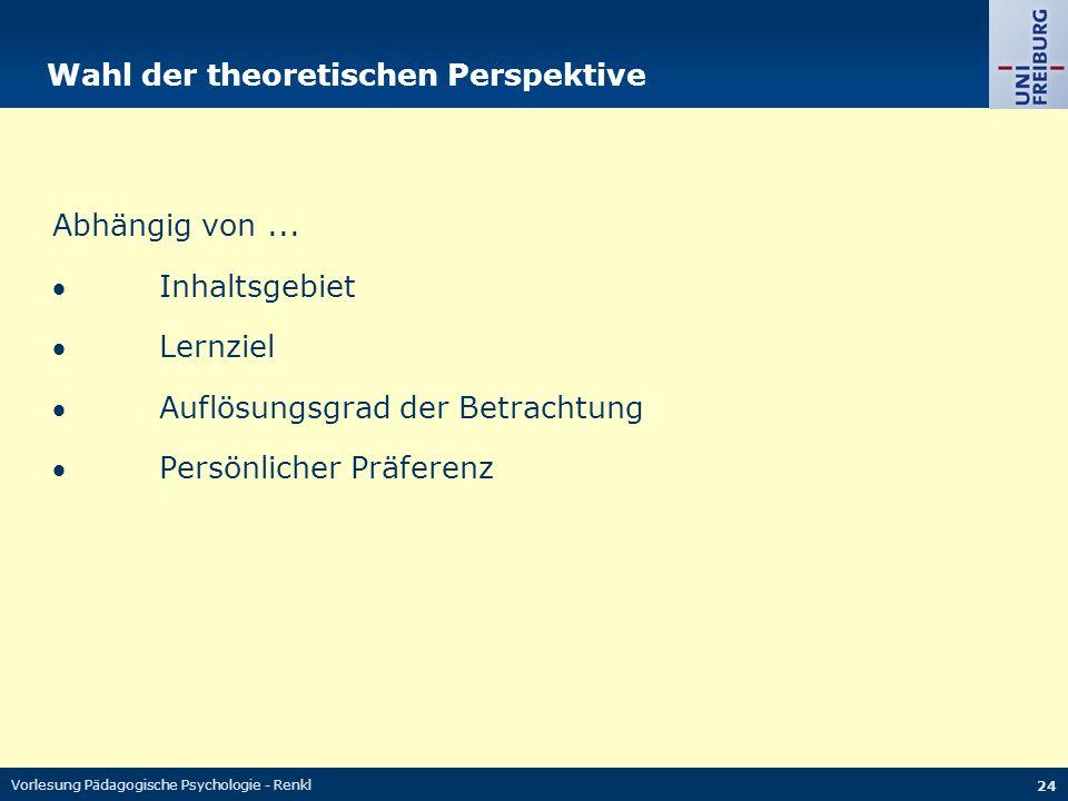 Vorlesung Pädagogische Psychologie - Renkl 24 Wahl der theoretischen Perspektive Abhängig von...