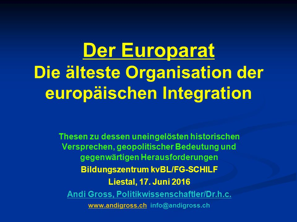 Der Europarat Die älteste Organisation der europäischen Integration Thesen zu dessen uneingelösten historischen Versprechen, geopolitischer Bedeutung und gegenwärtigen Herausforderungen Bildungszentrum kvBL/FG-SCHILF Liestal, 17.