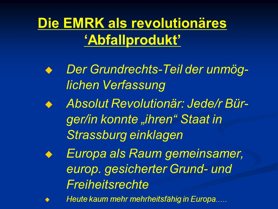 """Die EMRK als revolutionäres 'Abfallprodukt'   Der Grundrechts-Teil der unmög- lichen Verfassung   Absolut Revolutionär: Jede/r Bür- ger/in konnte """"ihren Staat in Strassburg einklagen   Europa als Raum gemeinsamer, europ."""