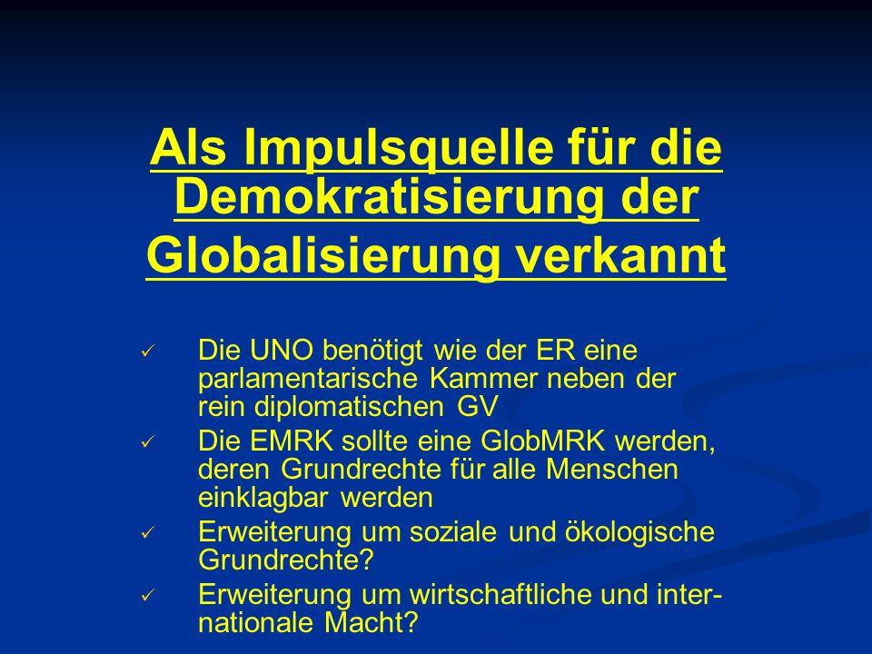 Als Impulsquelle für die Demokratisierung der Globalisierung verkannt Die UNO benötigt wie der ER eine parlamentarische Kammer neben der rein diplomatischen GV Die EMRK sollte eine GlobMRK werden, deren Grundrechte für alle Menschen einklagbar werden Erweiterung um soziale und ökologische Grundrechte.