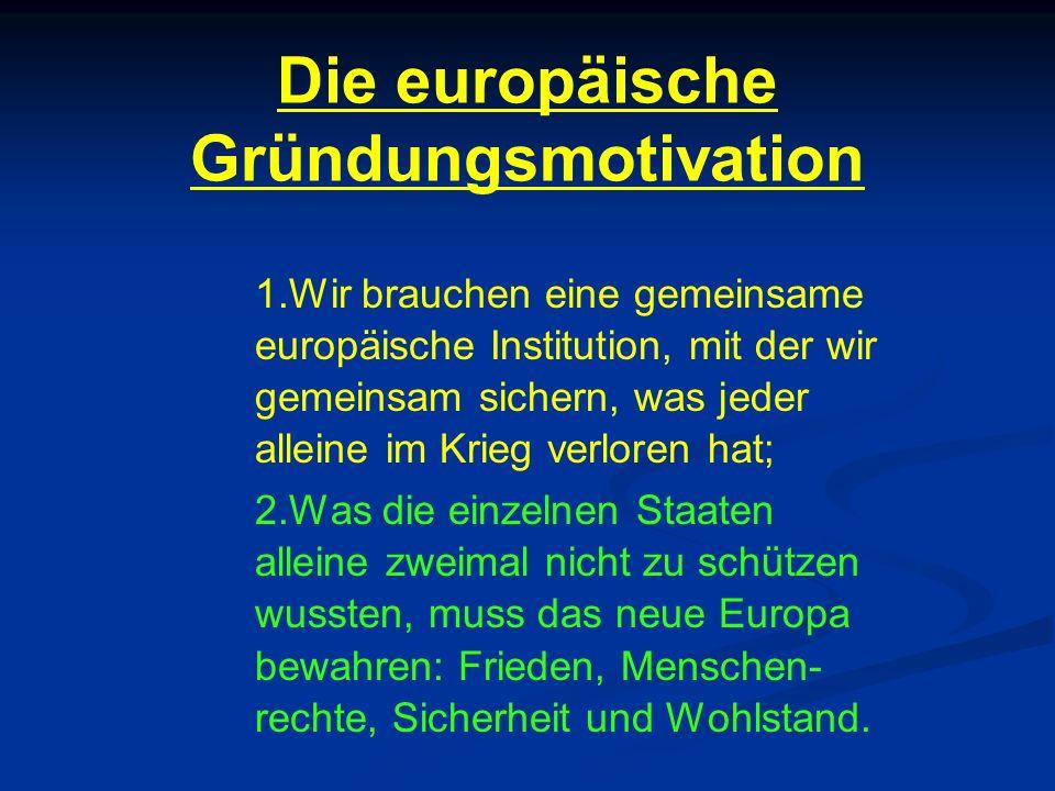 Die europäische Gründungsmotivation 1.Wir brauchen eine gemeinsame europäische Institution, mit der wir gemeinsam sichern, was jeder alleine im Krieg verloren hat; 2.Was die einzelnen Staaten alleine zweimal nicht zu schützen wussten, muss das neue Europa bewahren: Frieden, Menschen- rechte, Sicherheit und Wohlstand.